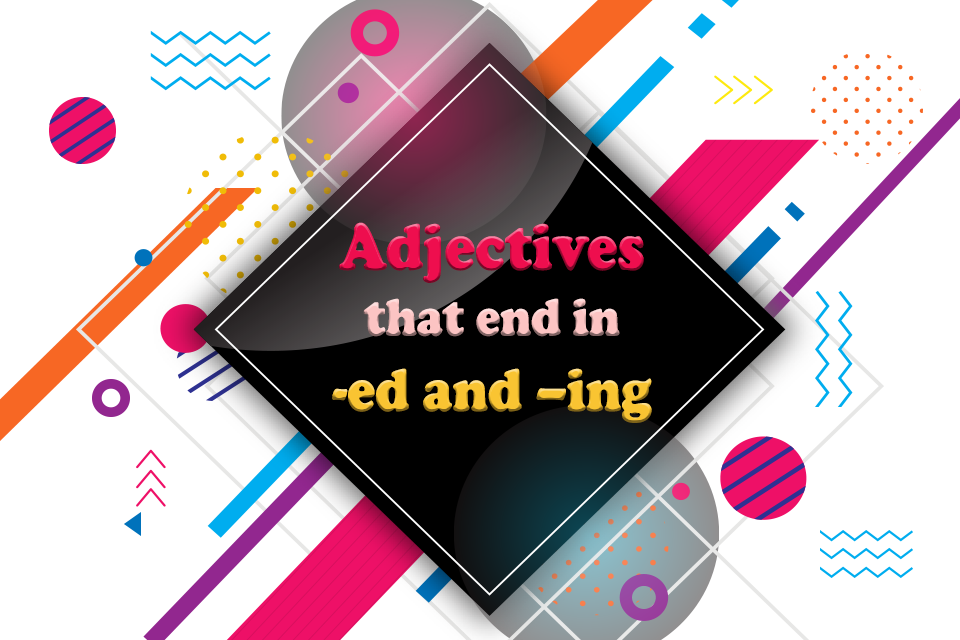 Adjectives that end in -ed and –ing