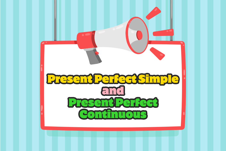 Present Perfect Simple and Present Perfect Continuous